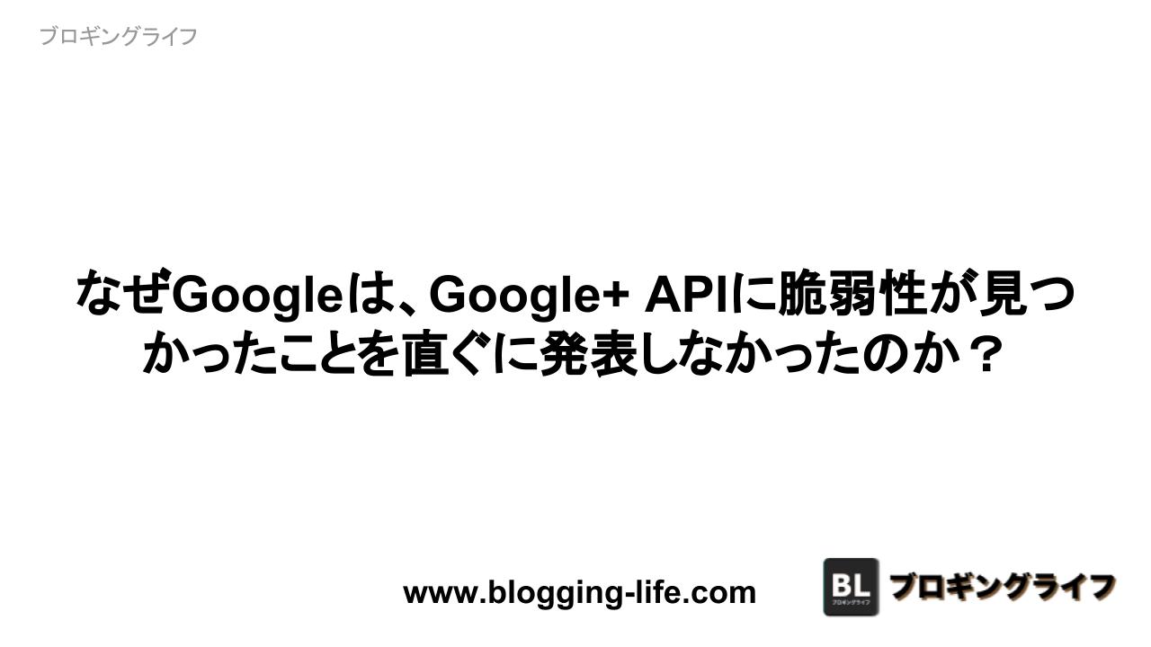 なぜGoogleは、Google+ APIに脆弱性が見つかったことを直ぐに発表しなかったのか?