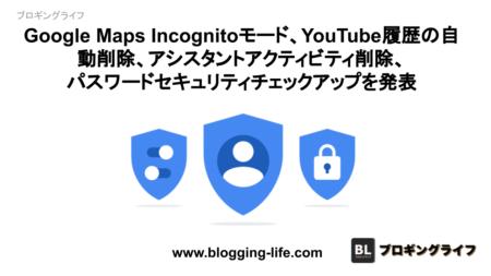 Google Maps Incognitoモード、YouTube履歴の自動削除、アシスタントアクティビティ削除、パスワードセキュリティチェックアップを発表